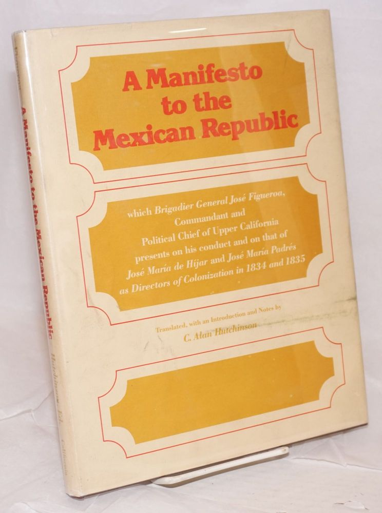 Manifesto to the Mexican Republic; which Brigadier General José Figueroa, Commandant and Political Chief of Upper California, presents on his conduct and on that of José María de Hijar and José María Padrés as Directors of Colonization in 1834 and 1835, translated, with an introduction and notes by C. Alan Hutchinson. José Figueroa.