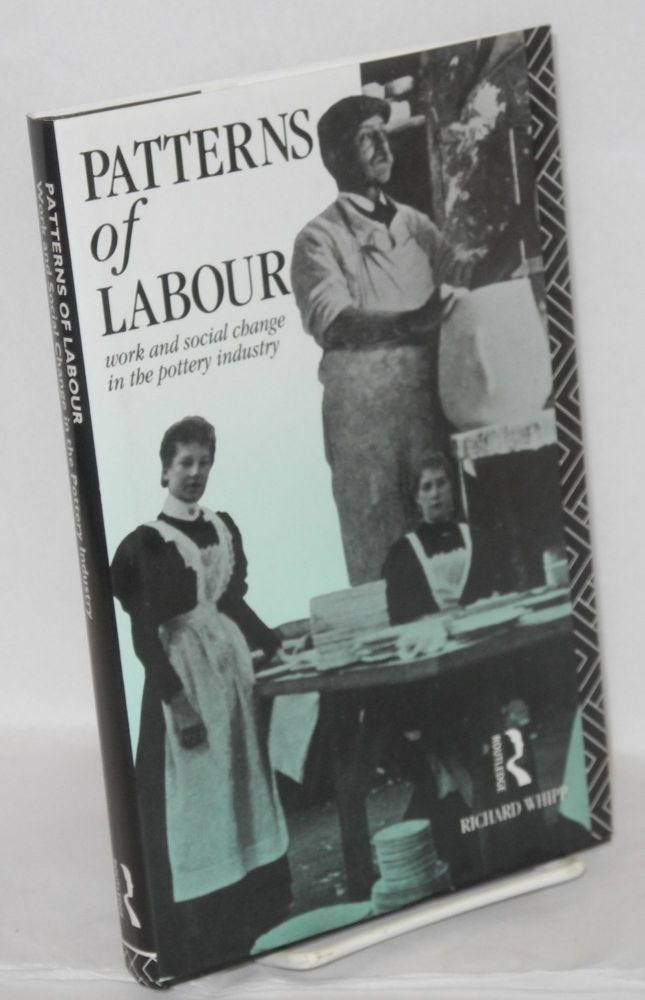 Patterns of labour: work and social change in the pottery industry. Richard Whipp.