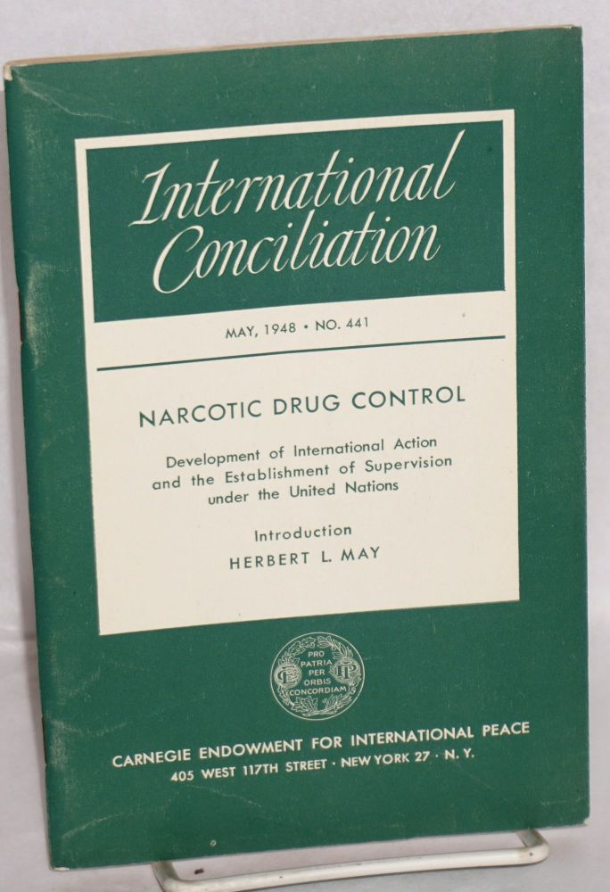 Narcotic Drug Control [International Conciliation no. 441, May, 1948, entire issue] Development of International Action and the Establishment of Supervision under the United Nations. Herbert L. introduction May, trustee president Alger Hiss, director Nicholas Murray Butler.
