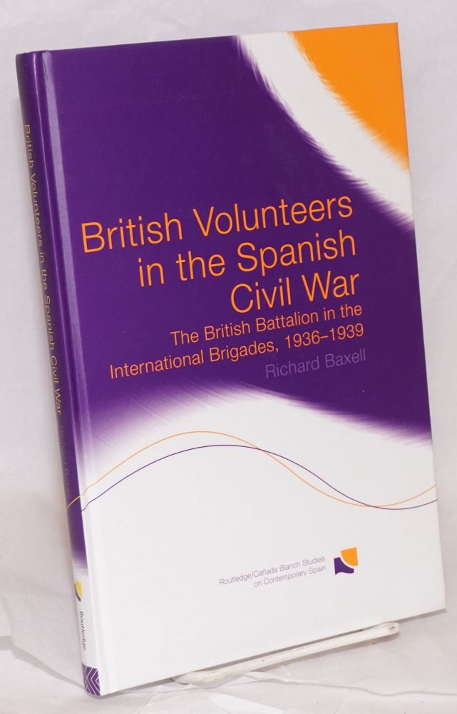 British volunteers in the Spanish Civil War: the British Batallion in the International Brigades, 1936-1939. Richard Baxell.