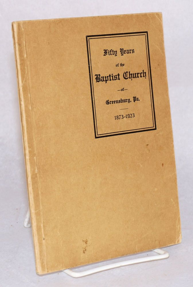 The First Fifty Years of The Baptist Church of Greensburg, Pennsylvania. April 54, 1873. April 5, 1923. Rev. Henry J. Whalen, historical committee, Lewis C. Walkinshaw, Mrs. Della W. Atkinson, Mrs. D. H. Leamon, Harry J. Weaver, John S. Taylor.