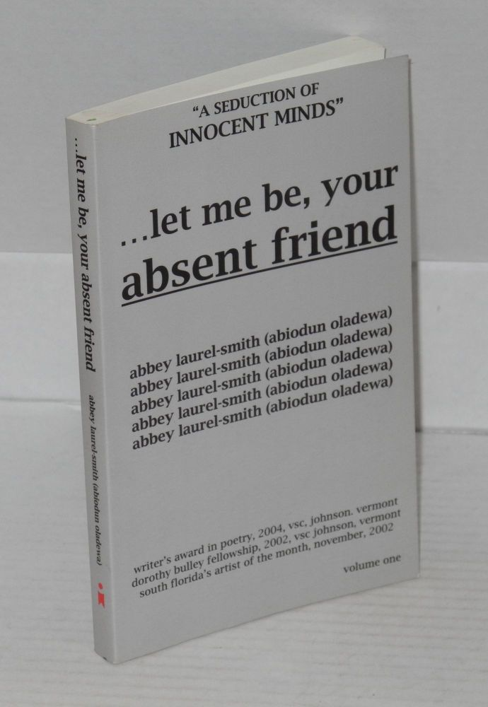 . . . let me be, your absent friend: a seduction of innocent minds, collected poems. Abbey aka Abiodun Oladewa Laurel-Smith.