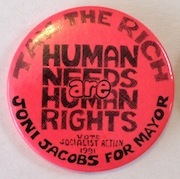 Tax the rich / Human needs are human rights. Vote Socialist Action 1991. Joni Jacobs for Mayor [pinback button]. Joni Jacobs for Mayor Campaign.