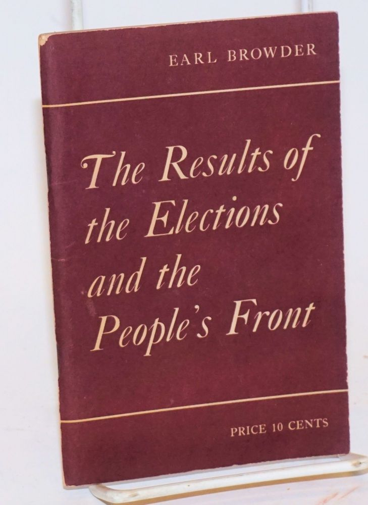 The results of the elections and the People's Front. Report delivered December 4, 1936 to the Plenum of the Central Committee of the Communist Party of the U.S.A. Earl Browder.