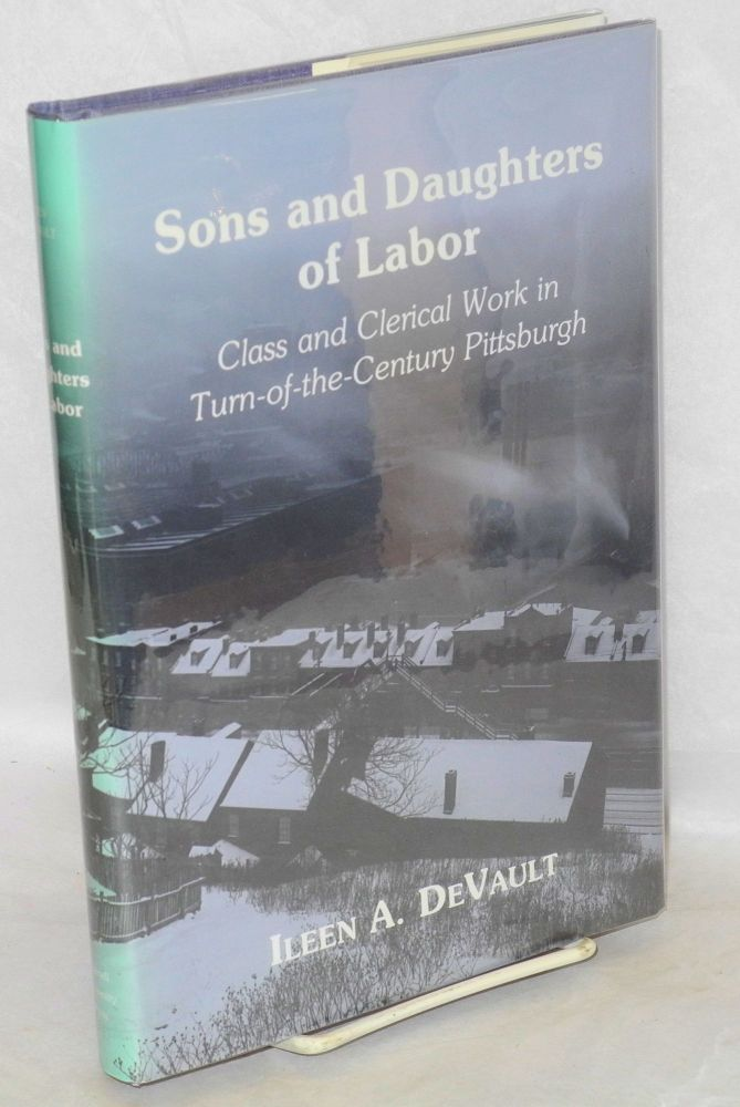 Sons and daughters of labor; class and clerical work in turn-of-the-century Pittsburgh. Ileen A. DeVault.