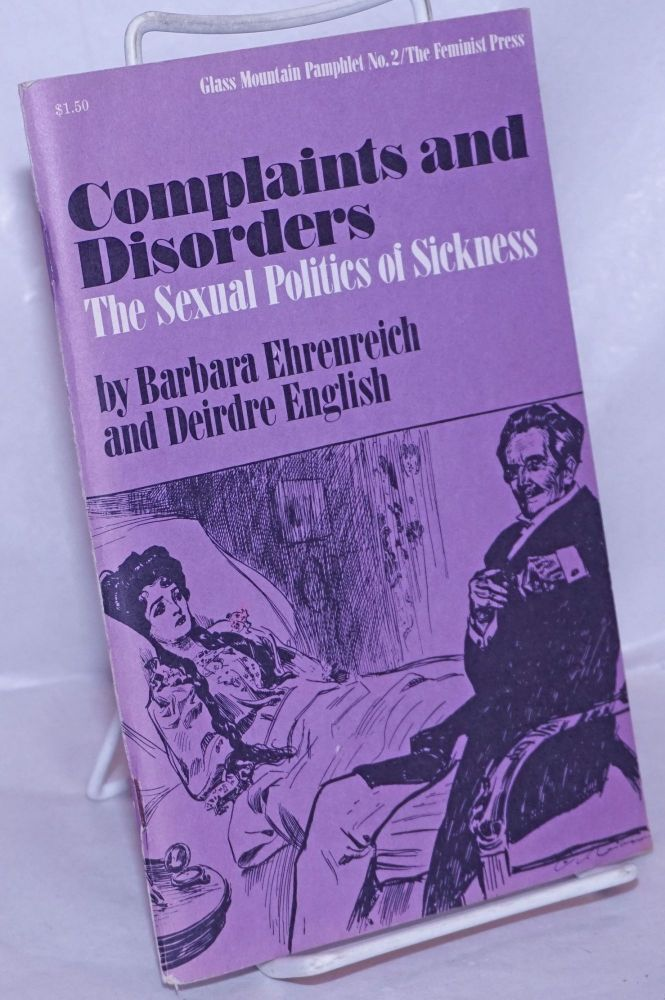 Complaints and disorders; the sexual politics of sickness. Barbara Ehrenreich, Deirdre English.