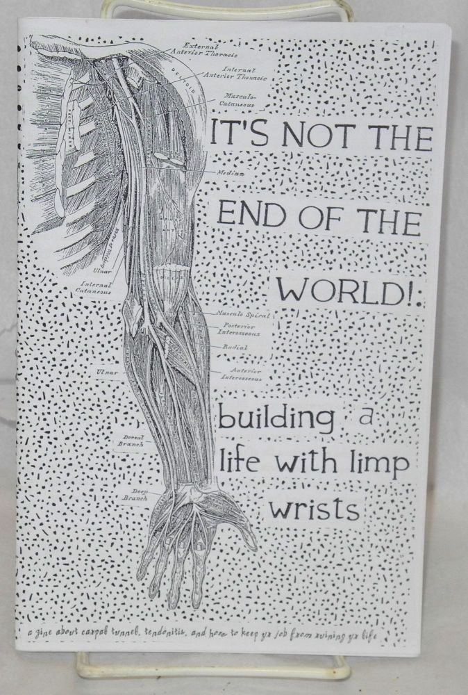 It's not the end of the world: building a life with limp wrists. A zine about carpal tunnel, tendonitis, and how to keep yr job from ruining yr life. Ocean Capewell.