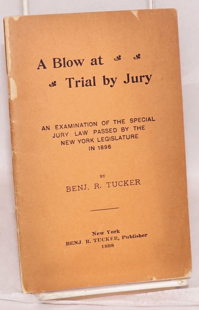 A blow at trial by jury, an examination of the special jury law passed by the New York Legislature in 1896. Benjamin R. Tucker.