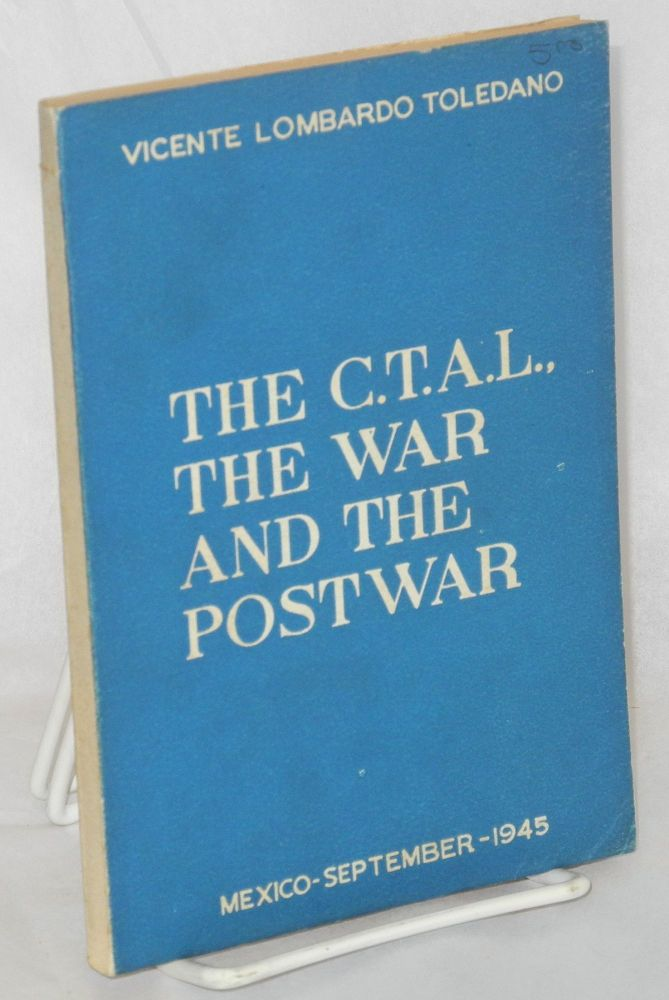 The C.T.A.L., the war and the postwar. Vicente Lombardo Toledano.