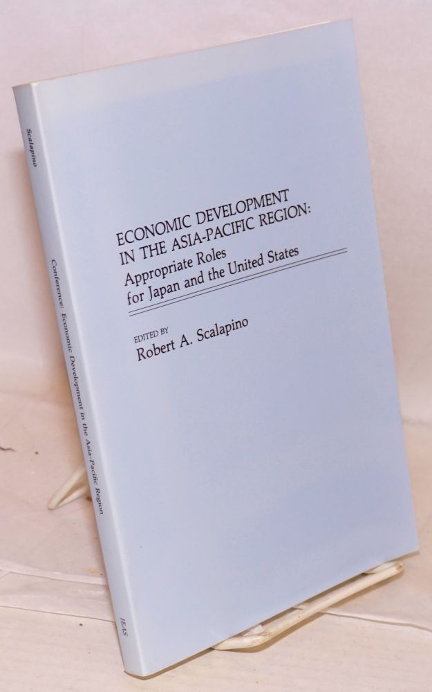 Economic Development in the Asia-Pacific Region: Appropriate Roles for Japan and the United States. Robert A. Scalapino.