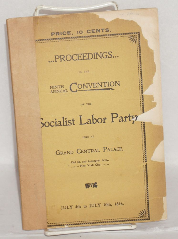 Proceedings of the ninth annual convention of the Socialist Labor Party, held at Gran Central Palace, 43rd St., and Lexington Ave., New York City, July 4th to July 10th, 1896. Socialist Labor Party.