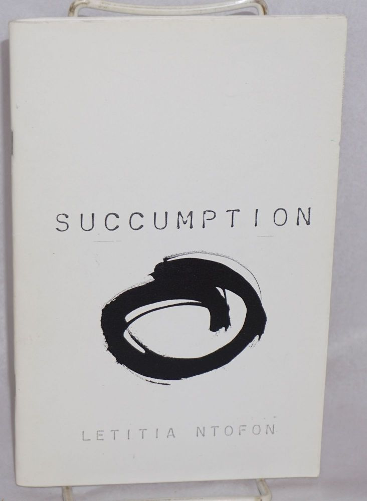 Succumption (n: the act of being consumed by one's own surrender). Letitia Ntofon.