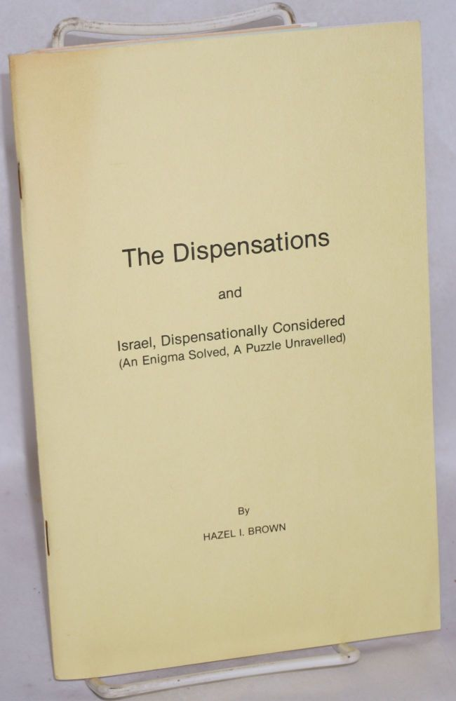 The dispensations; and, Israel, dispensationally considered (an enigma solved, a puzzle unravelled). Hazel I. Brown.