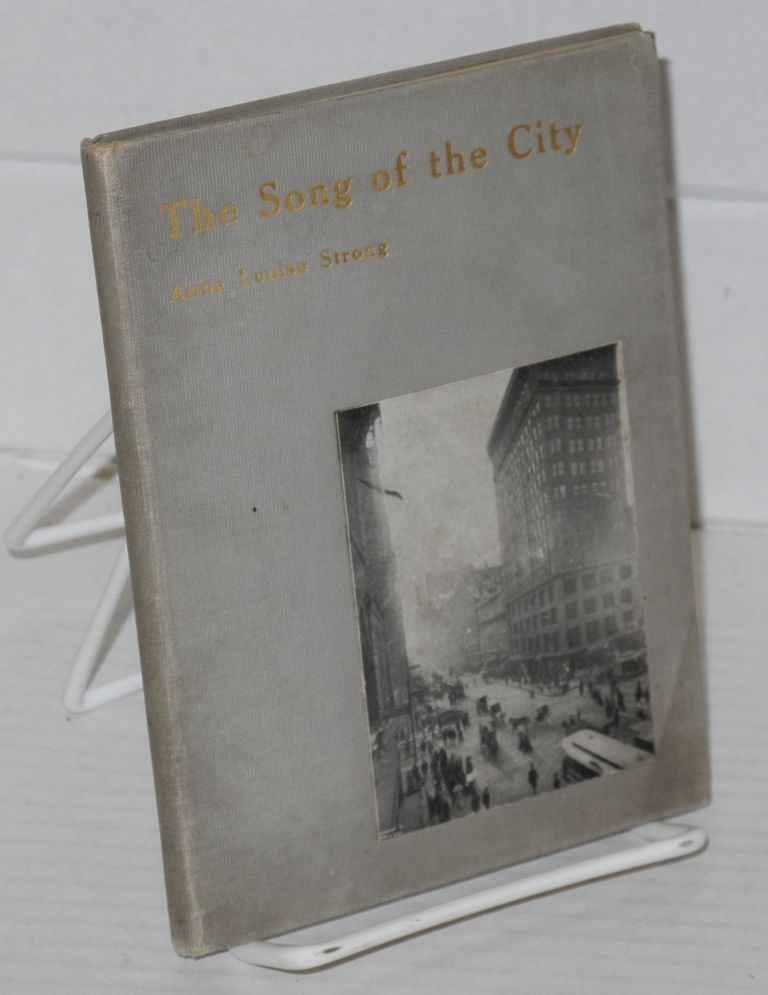 The song of the city. A collection iof verses orginally published in The Advance, The Chicago Record-Herald, and The Chicago Evening Post, together with a few additions. Anna Louise Strong.