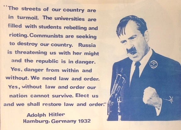 """""""The streets of our country are in turmoil. The Universities are filled with students rebelling and rioting. Communists are seeking to destroy our country. Russia is threatening us with her might and the republic is in danger. Yes, danger from within and without. We need law and order. Yes, without law and order our nation cannot survive. Elect us and we shall restore law and order."""" Adolph Hilter, Hamburg, Germany, 1932. [poster depicting Nixon as Hitler]"""