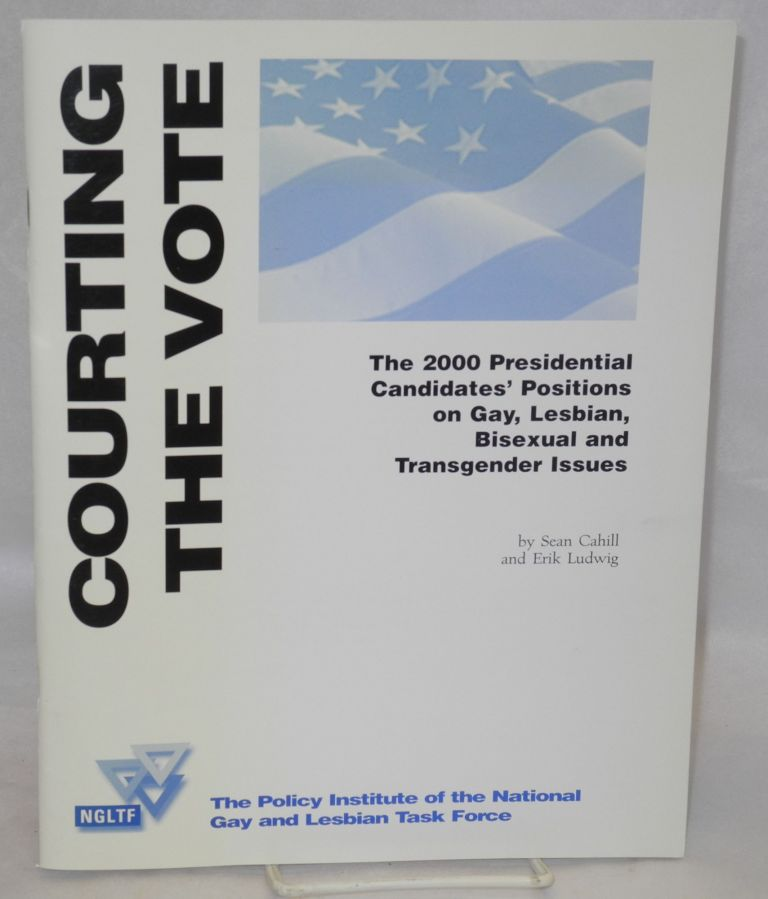 Courting the vote: the 2000 Presedential candidates' positions on Gay, Lesbian, Bisexual and Transgender issues. Sean Cahill, Erik Ludwig.
