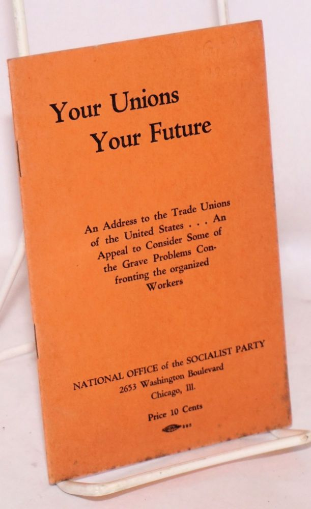 Your unions, your future. An address to the trade unions of the United States ... An appeal to consider some of the grave problems confronting the organized workers. USA Socialist Party.