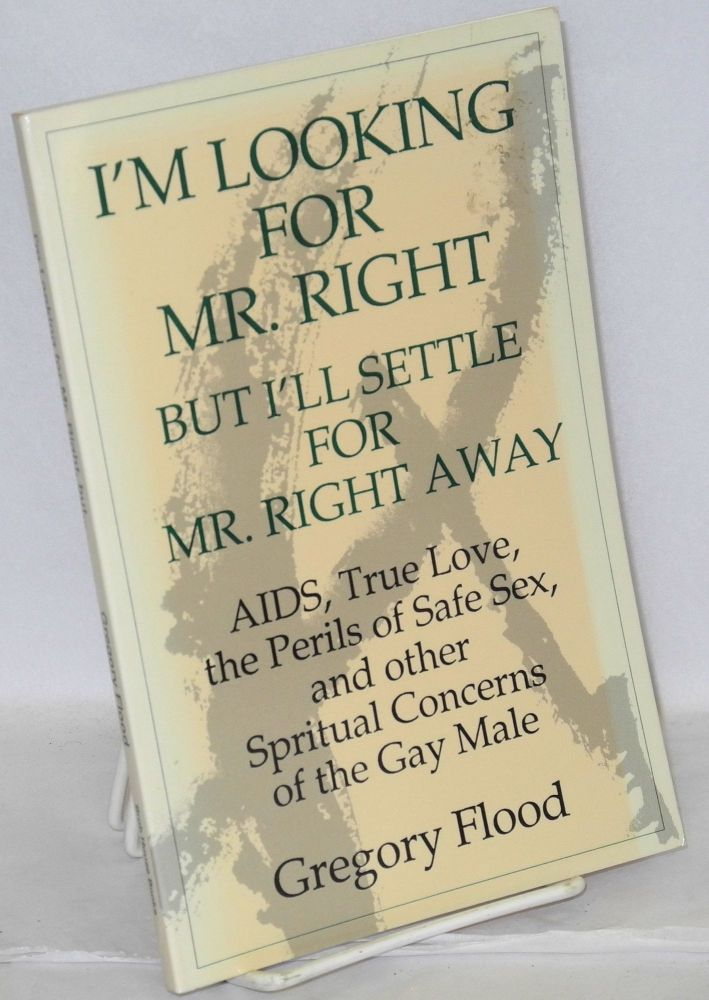I'm looking for Mr. Right but I'll settle for Mr. Right Away; AIDS, true love, the perils of safe sex, and other spiritual concerns of the gay male. Gregory Flood.