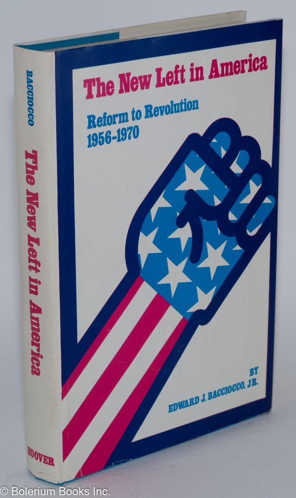 The New Left in America; reform to revolution, 1956 to 1970. Edward J. Bacciocco, Jr.