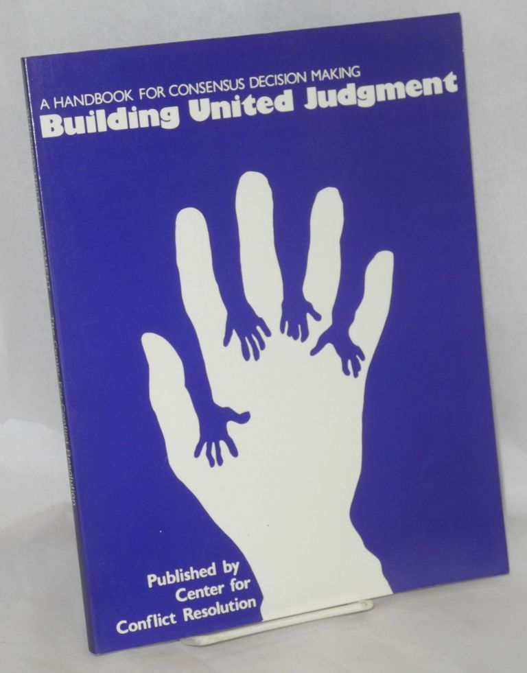 Building united judgment, a handbook for consensus decision making. Michel Avery, Barbara Streibel, Brian Auvine, Lonnie Weiss.
