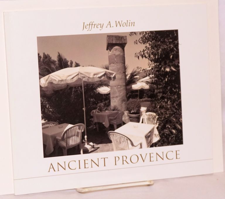 Ancient Provence, layers of history in Southern France. Photographs by Jeffrey A. Wolin, introduction by George Dimock. Jeffrey A. Wolin, George Dimock.
