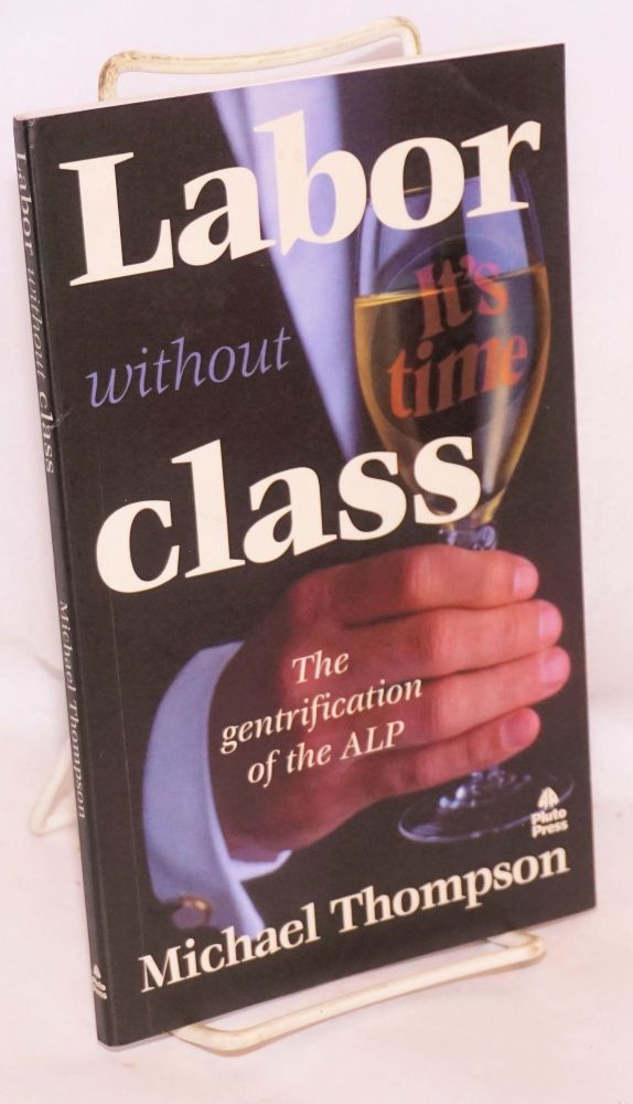 Labor without class, the gentrification of the ALP. Michael Thompson.