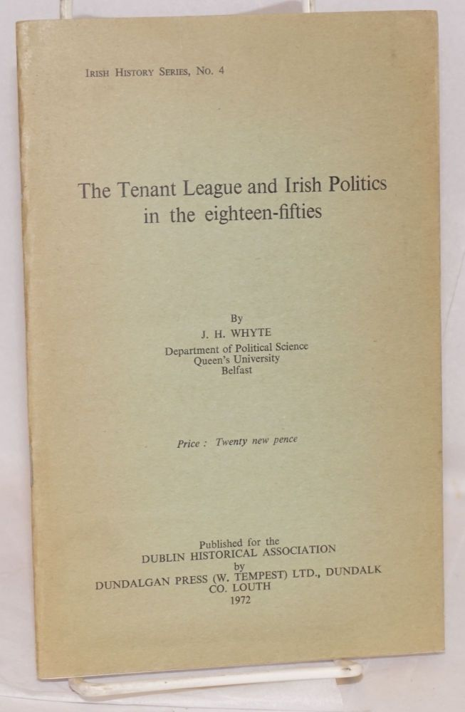 The tenant league and Irish politics in the eighteen-fifties. John Henry Whyte.