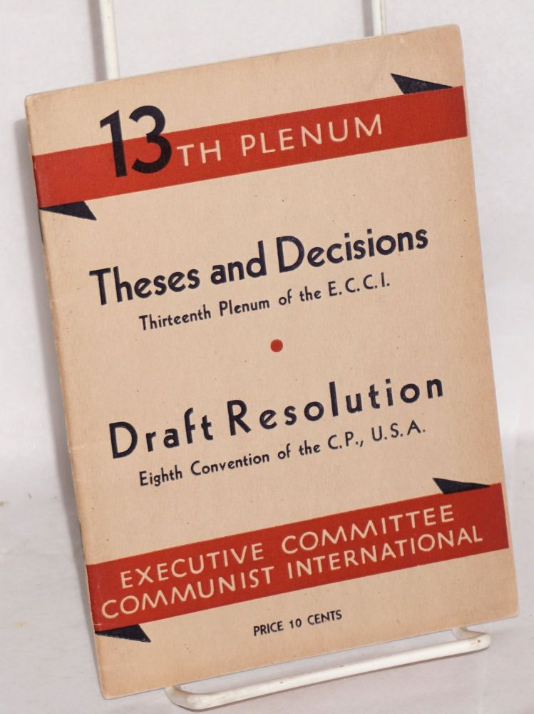 Theses and decisions, thirteenth plenum of the E.C.C.I. Draft resolution, eighth convention of the C.P., U.S.A. Executive Committee Communist International, Communist Party of the United States of America.