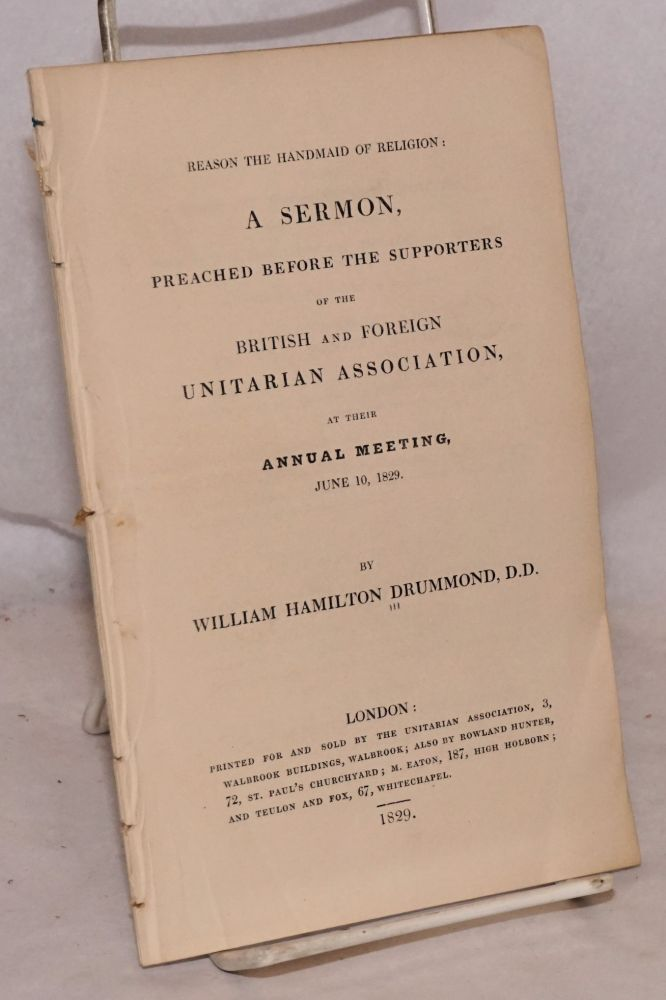 Reason the Handmaid of Religion: A Sermon, Preached Before the Supporters of the British and Foreign Unitarian Association, at Their Annual Meeting, June 10, 1829. William Hamilton Drummond.