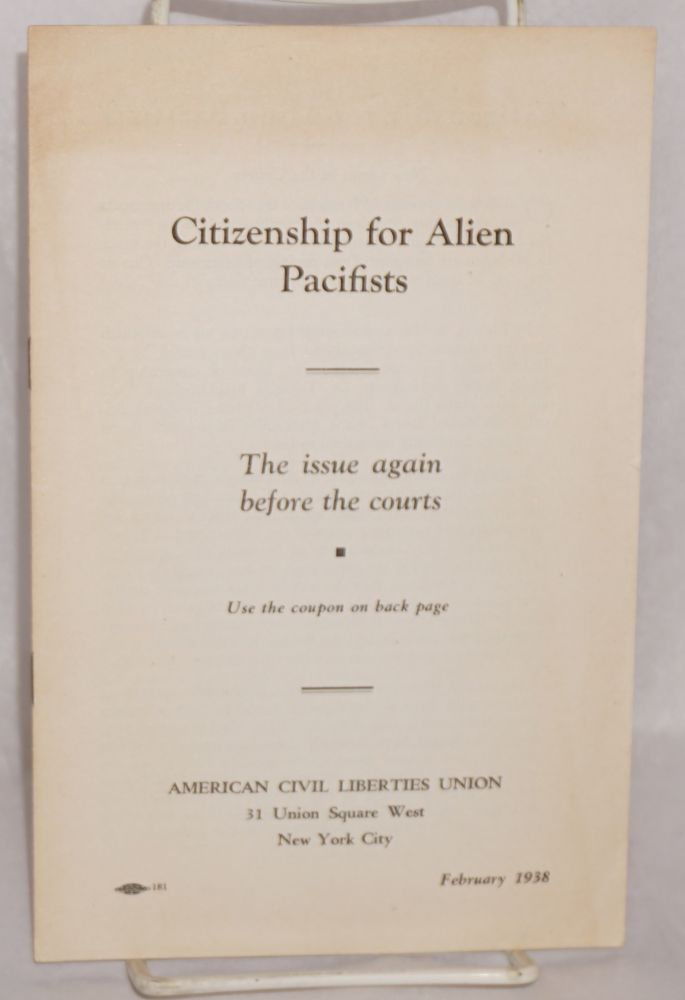 Citizenship for alien pacifists; the issue again before the courts. American Civil Liberties Union.