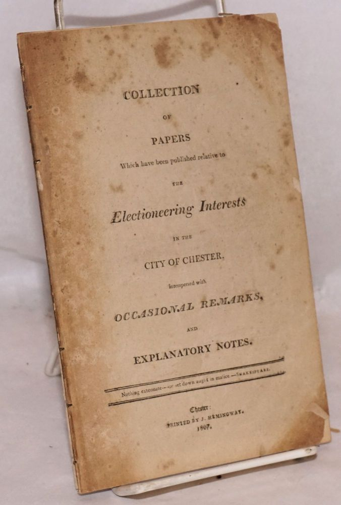 Collection of Papers Which have been published relative to the Electioneering Interests in the City of Chester. Interspersed with Occasional Remarks, and Explanatory Notes.