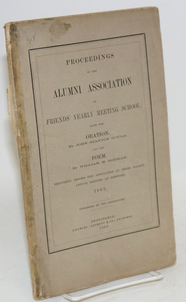 Proceedings of the Alumni Association of Friends' Yearly Meeting School: With the Oration, by John Stanton Gould, and the Poem, by William M. Rodman, Delivered Before the Association at Their Fourth Annual Meeting at Newport, 1862.