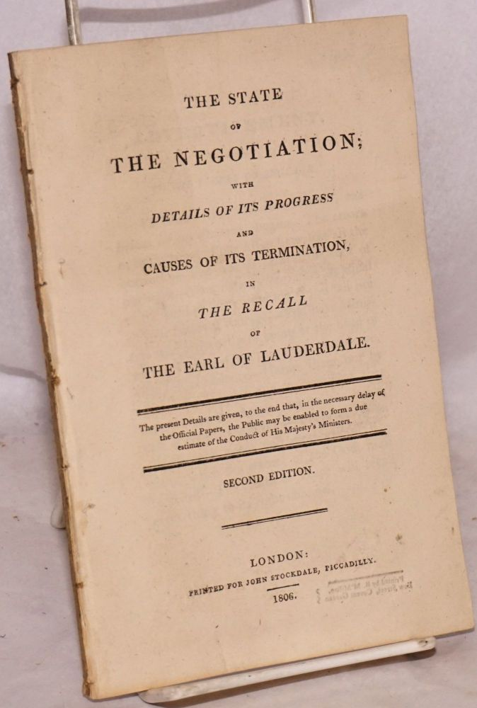 The State of the Negotiation; with Details of its Progress and Causes of its Termination, in the Recall of the Earl of Lauderdale. The present Details are given, to the end that, in the necessary delay of the Official Papers, the Public may be enabled to form a due estimate of the conduct of His Majesty's Ministers. Second Edition. Charles James Fox.