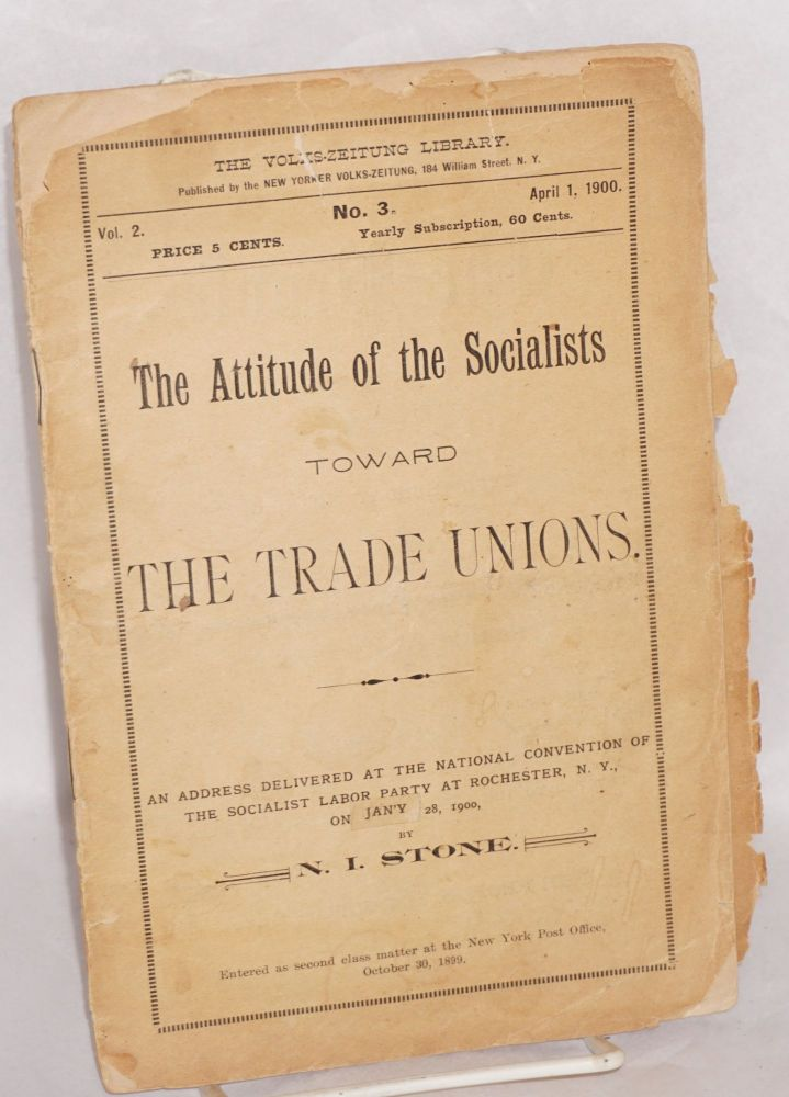 The attitude of the Socialists toward the trade unions, an address delivered at the National Convention of the Socialist Labor Party at Rochester, N.Y., on March 28, 1900. Nahum Isaac Stone.