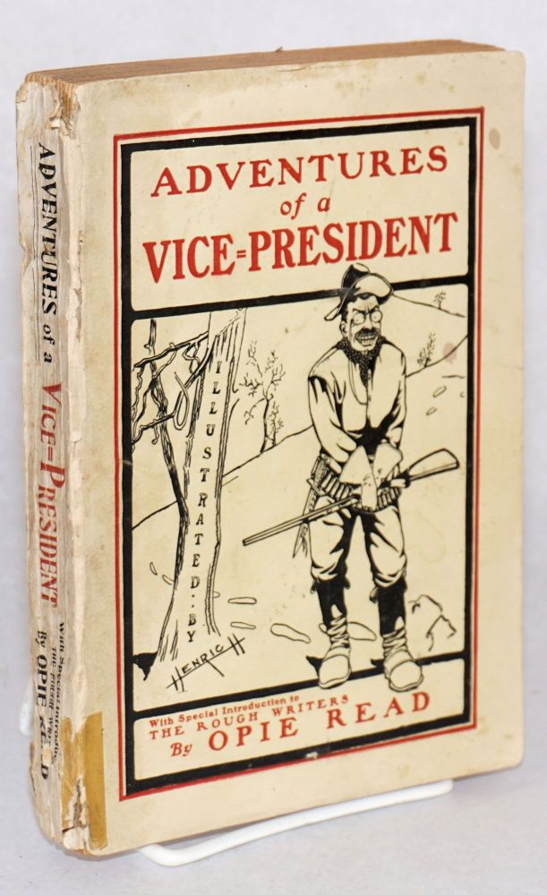 Adventures of a Vice-President. A Fable of Our Own Times. With a Special introduction to The Rough Writers. Illustrations by Henrich. Opie Read.