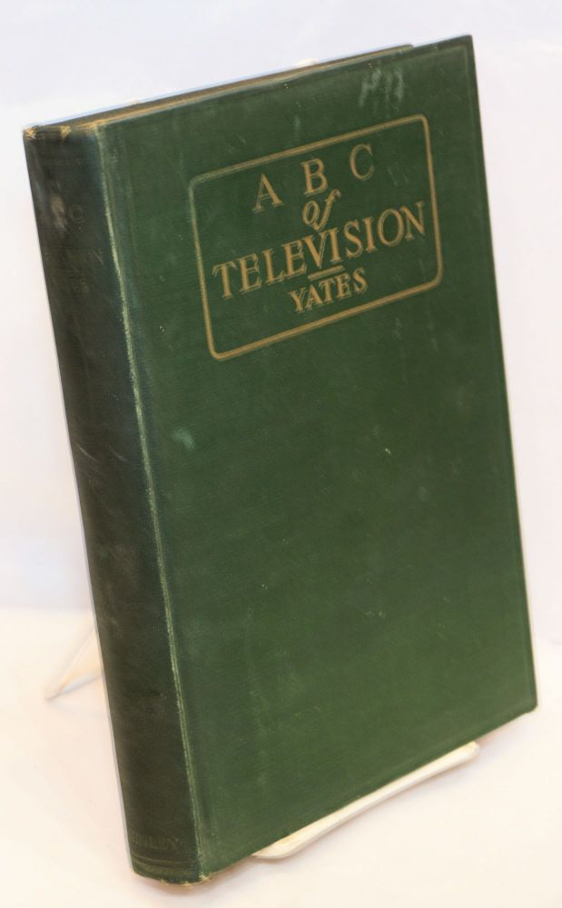 ABC of television or seeing by radio a complete and comprhensive treatise dealing with the theory, construction and operation of telephotographic and television transmitters and receivers written especially for home experimenters, radio fans and students. Raymond Francis Yates.