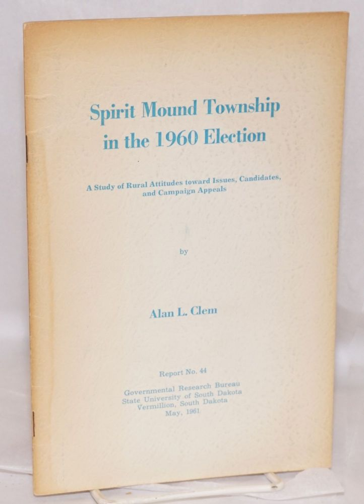 Spirit Mound Township in the 1960 election: a study of rural attitudes toward issues, candidates, and campaign appeals. Alan L. Clem.