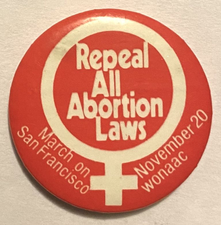 Repeal all abortion laws / March on San Francisco / November 20 [pinback button]. Women's National Abortion Action Coalition.