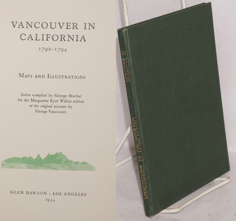 Vancouver in California 1792-1794: [Volume III] maps and illustrations, index compiled by George Shochat for the Marguerite Eyer Wilbur Collection of the original account by George Vancouver. George Vancouver, compiler George Shochat.