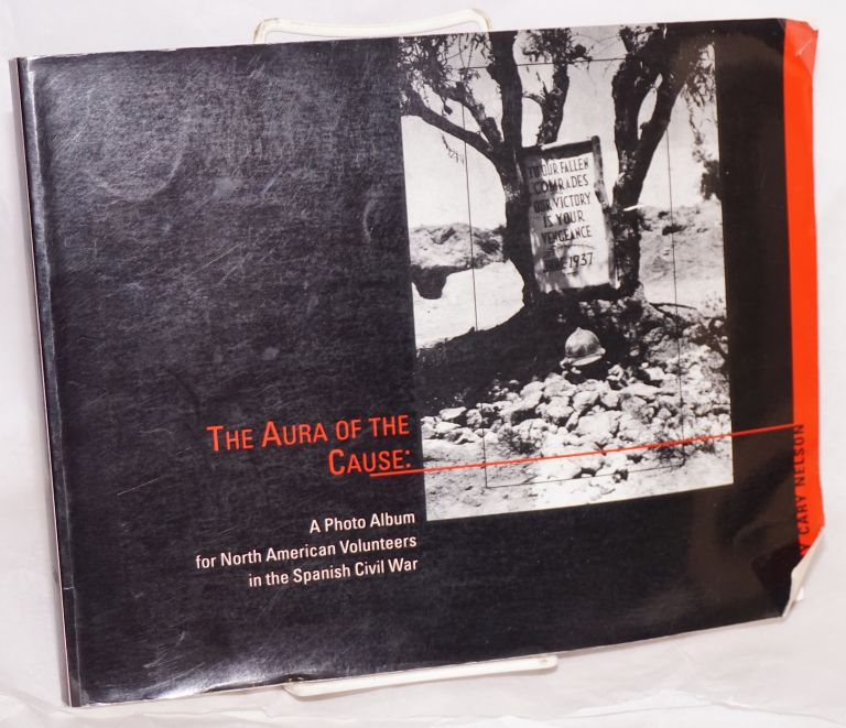 The aura of the cause: a photo album for North American volunteers in the Spanish Civil War. Cary Nelson.