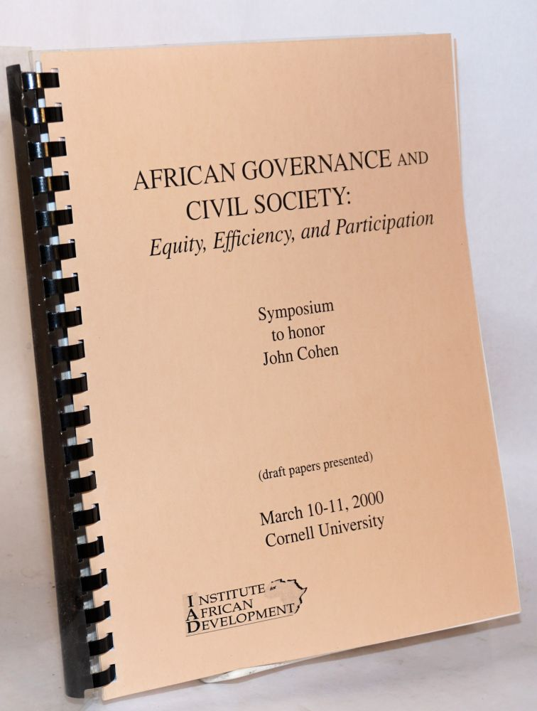 African governance and civil society: equity, efficiency, and participation. Symposium to honor John Cohen, March 10-11, 2000, Cornell University