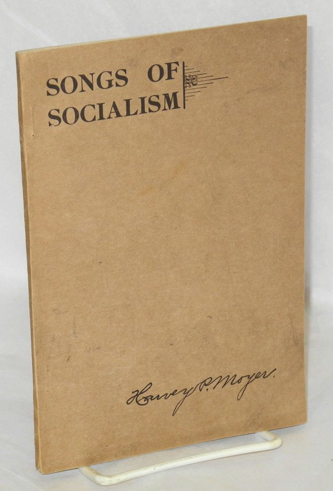 Songs of socialism, for local branch and campaign work, public meetings, labor, fraternal, and religious organizations, social gatherings, and the home. Third edition. Harvey P. Moyer, ed.