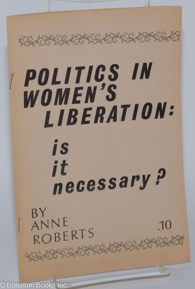 Politics in women's liberation: is it necessary? Anne Roberts.