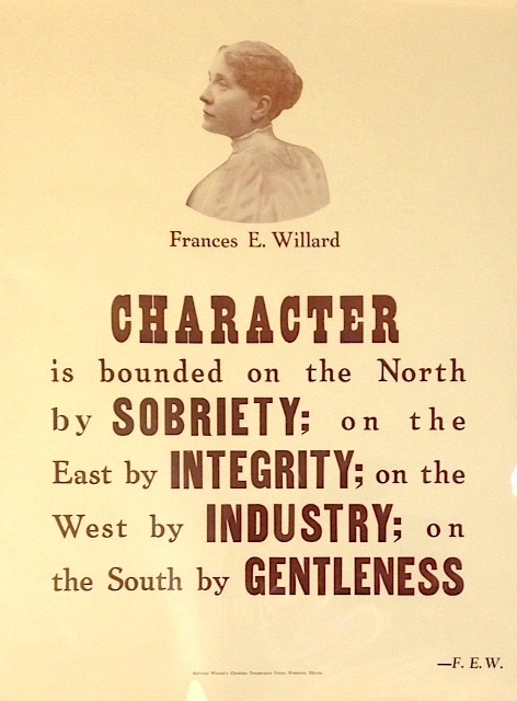 Character is bounded on the north by sobriety, on the east by integrity, on the west by industry, and on the south by gentleness. — Frances E. Willard [poster]. Frances E. Willard.