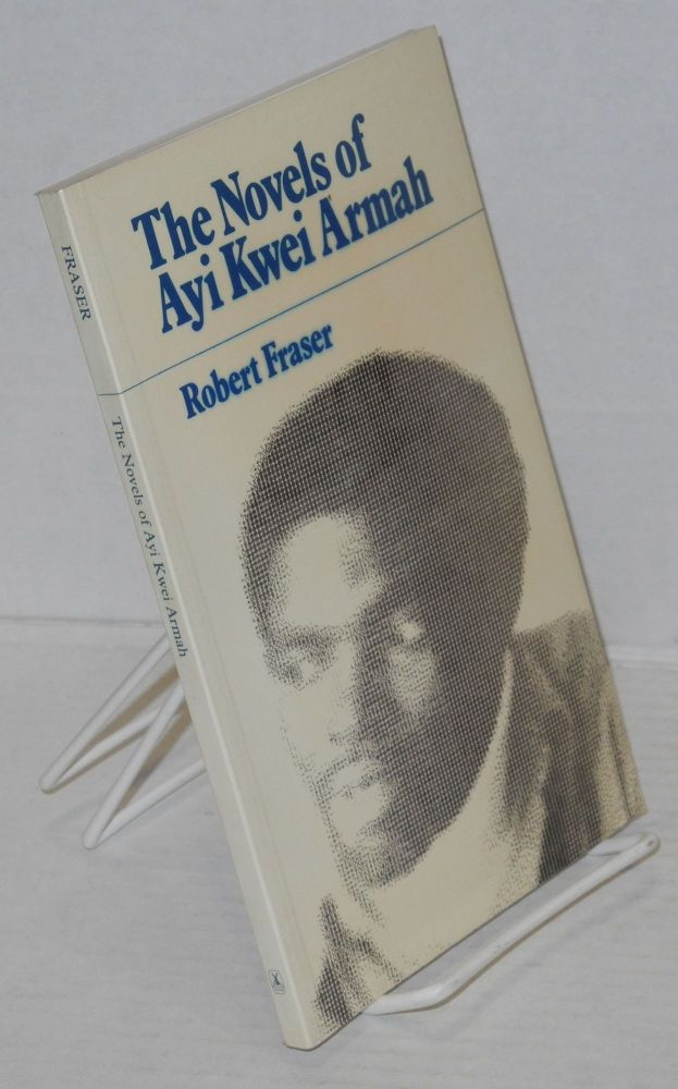 The novels of Ayi Kwei Armah A study in polemical fiction. Robert Fraser.