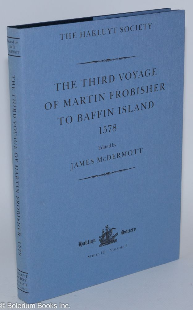 The Third Voyage of Martin Frobisher to Baffin Island, 1578. Edited by James McDermott. Martin Frobisher.