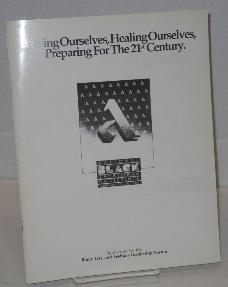 Loving ourselves, healing ourselves, preparing for the 21st century: National Black Gay & Lesbian Conference; February 17 - 20, 1989, sponsored by the Black Gay and Lesbian Leadership Forum