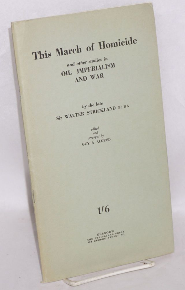 This March of Homicide and other studies in Oil Imperialism and War. By the Late Sir Walter Strickland, Bt B A. Edited and Arranged by Guy A Aldred. William Strickland.