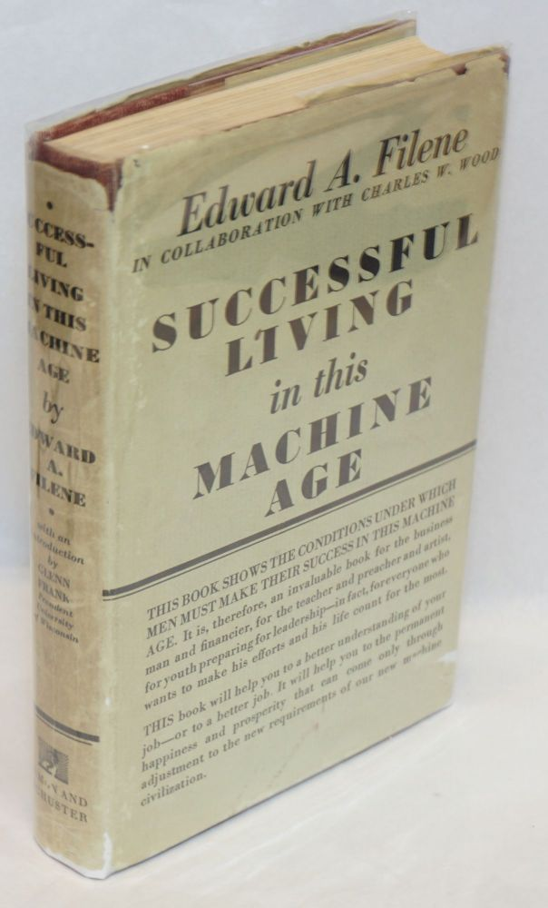 Successful Living in This Machine Age. Introduction by Glenn Frank. Edward A. Filene, in collaboration, Charles W. Wood.