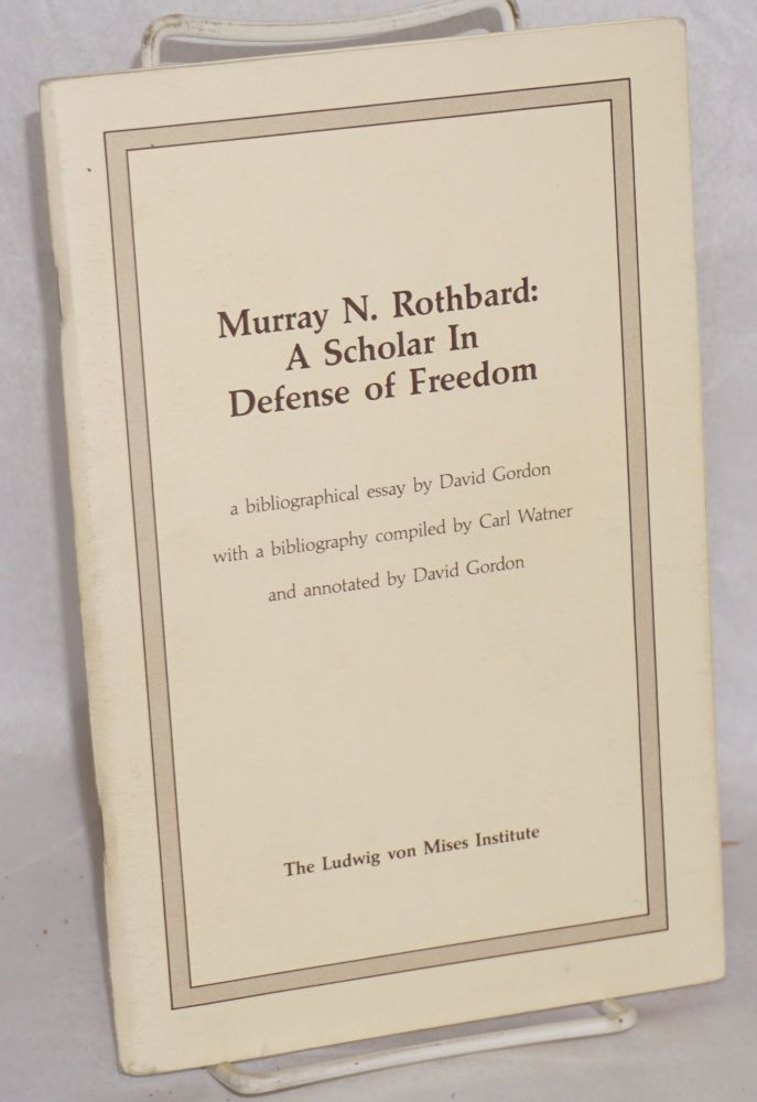 Murray N. Rothbard: a scholar in defense of freedom A bibliographical essay by David Gordon with a bibliography compiled by Carl Watner and annotated by David Gordon. David Gordon, Carl Watner.